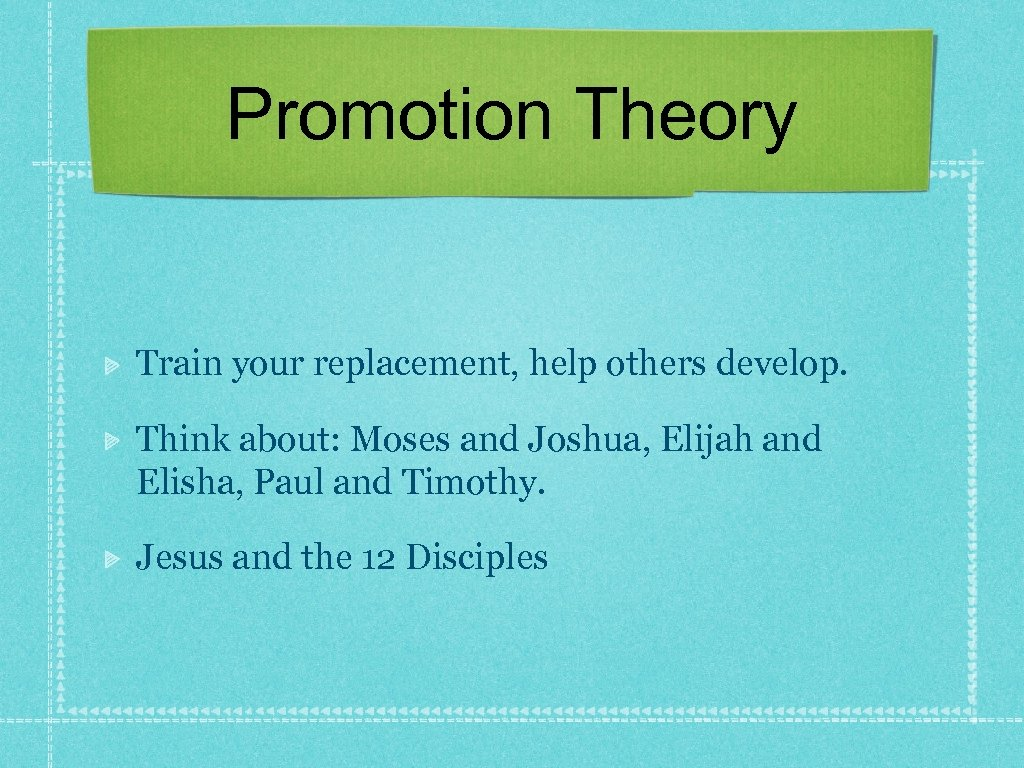 Promotion Theory Train your replacement, help others develop. Think about: Moses and Joshua, Elijah