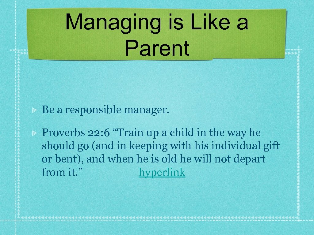 "Managing is Like a Parent Be a responsible manager. Proverbs 22: 6 ""Train up"