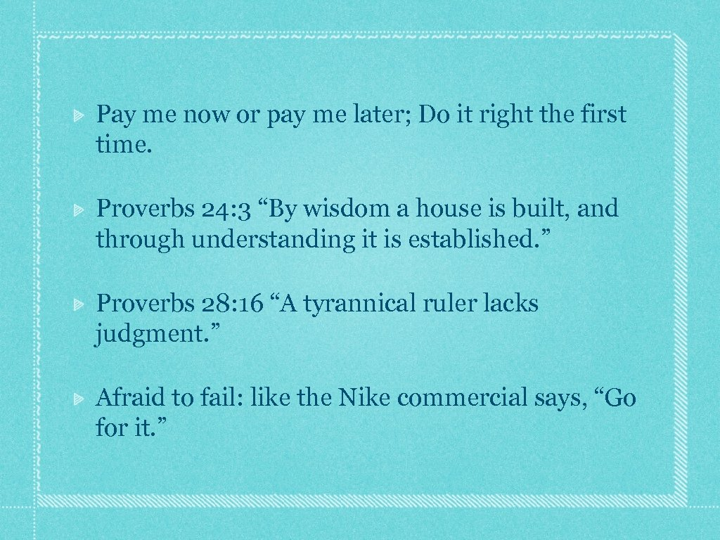 Pay me now or pay me later; Do it right the first time. Proverbs