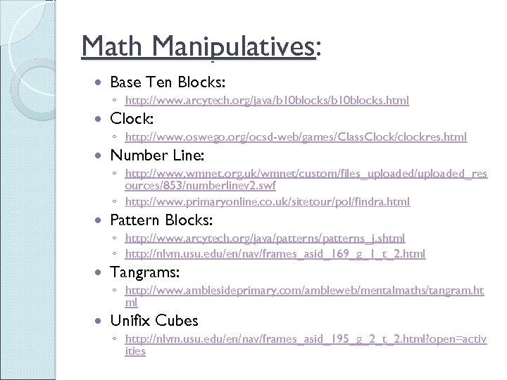 Math Manipulatives: Base Ten Blocks: ◦ http: //www. arcytech. org/java/b 10 blocks. html Clock: