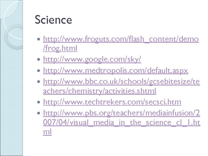 Science http: //www. froguts. com/flash_content/demo /frog. html http: //www. google. com/sky/ http: //www. medtropolis.