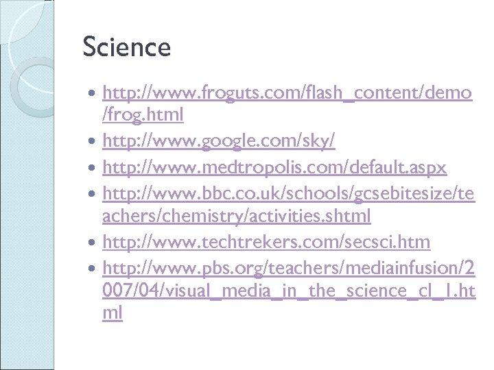 Science http: //www. froguts. com/flash_content/demo /frog. html http: //www. google. com/sky/ http: //www. medtropolis.