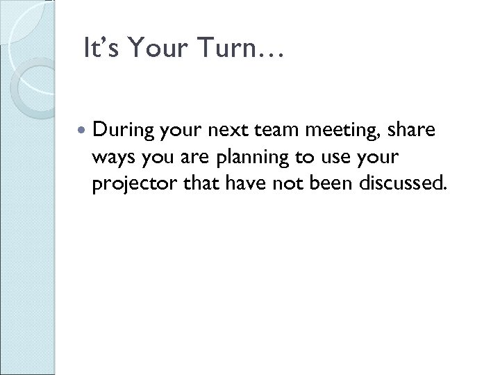 It's Your Turn… During your next team meeting, share ways you are planning to