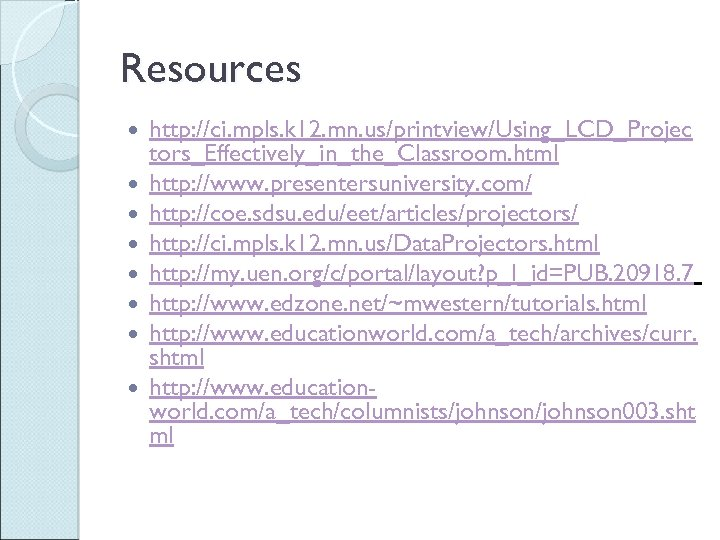 Resources http: //ci. mpls. k 12. mn. us/printview/Using_LCD_Projec tors_Effectively_in_the_Classroom. html http: //www. presentersuniversity. com/