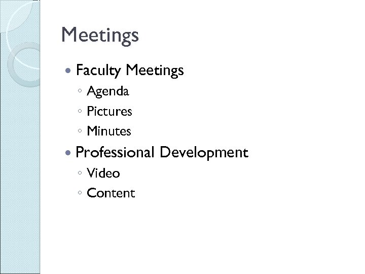 Meetings Faculty Meetings ◦ Agenda ◦ Pictures ◦ Minutes Professional ◦ Video ◦ Content