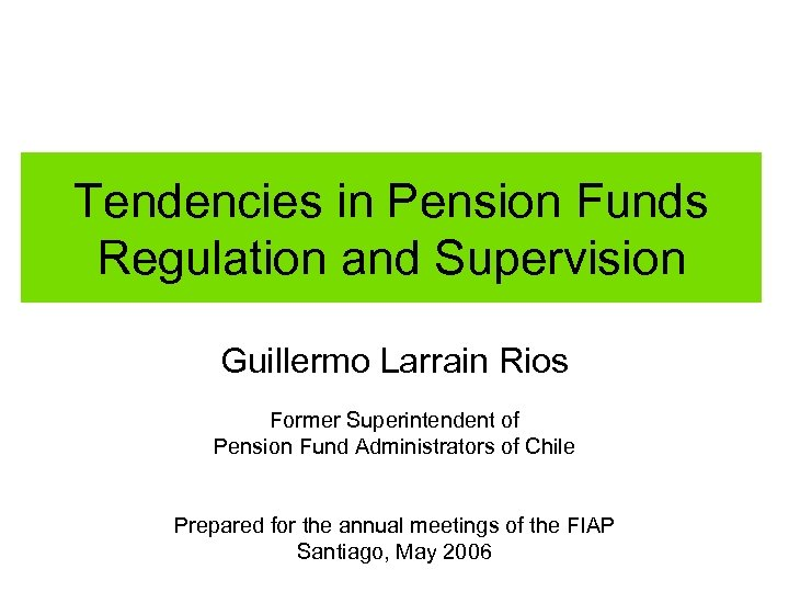 Tendencies in Pension Funds Regulation and Supervision Guillermo Larrain Rios Former Superintendent of Pension