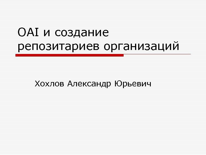 OAI и создание репозитариев организаций Хохлов Александр Юрьевич