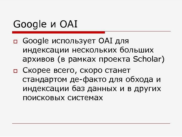 Google и OAI o o Google использует OAI для индексации нескольких больших архивов (в