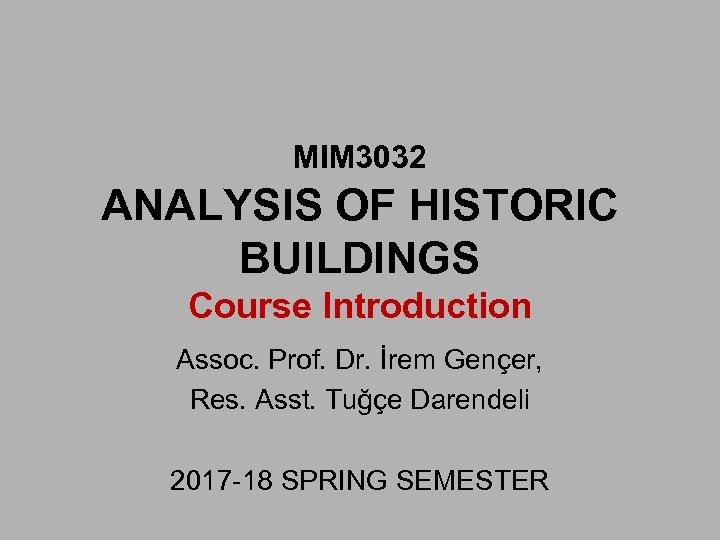 MIM 3032 ANALYSIS OF HISTORIC BUILDINGS Course Introduction Assoc. Prof. Dr. İrem Gençer, Res.