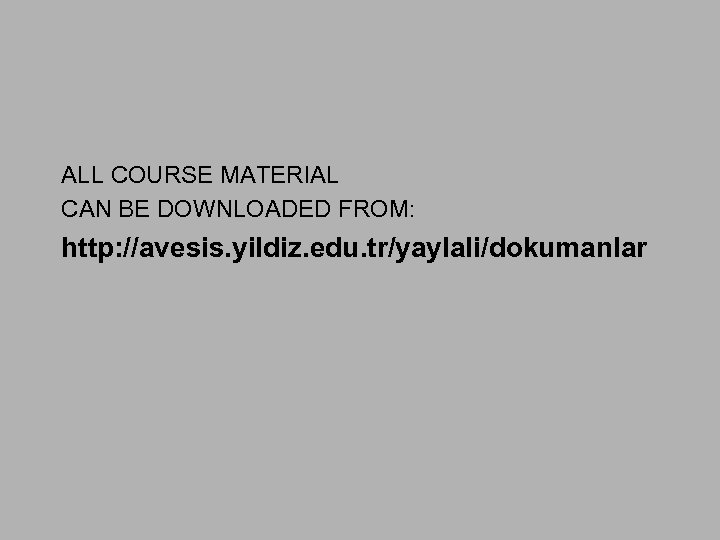 ALL COURSE MATERIAL CAN BE DOWNLOADED FROM: http: //avesis. yildiz. edu. tr/yaylali/dokumanlar