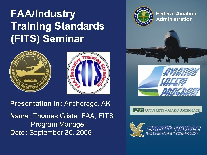 FAA/Industry Training Standards (FITS) Seminar Federal Aviation Administration Presentation in: Anchorage, AK Name: Thomas