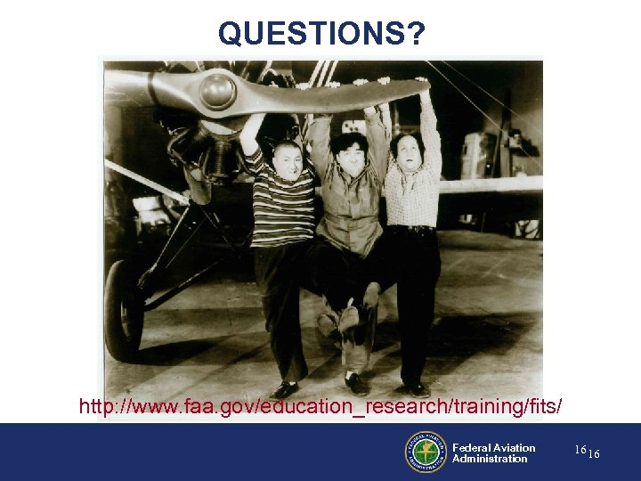 QUESTIONS? http: //www. faa. gov/education_research/training/fits/ Federal Aviation Administration 16 16