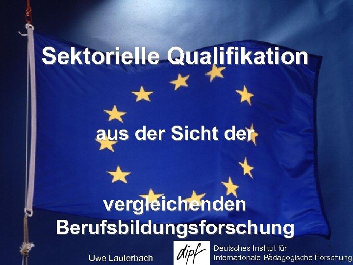 Sektorielle Qualifikation aus der Sicht der vergleichenden Berufsbildungsforschung Uwe Lauterbach 1 Deutsches Institut für