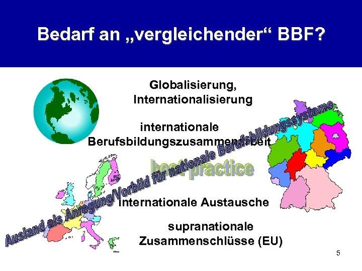 """Bedarf an """"vergleichender"""" BBF? Globalisierung, Internationalisierung internationale Berufsbildungszusammenarbeit Internationale Austausche supranationale Zusammenschlüsse (EU) 5"""