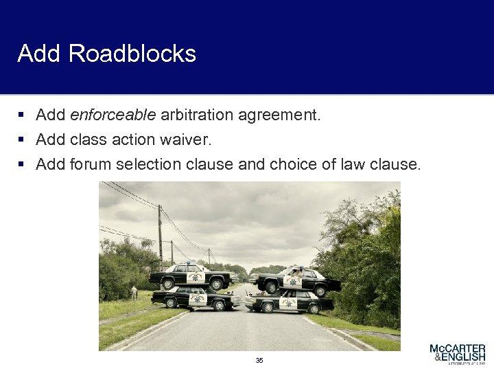 Add Roadblocks § Add enforceable arbitration agreement. § Add class action waiver. § Add