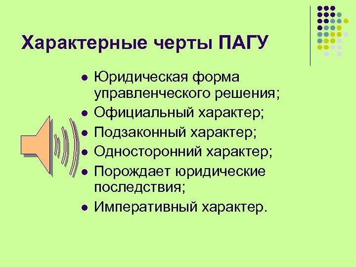Характерные черты ПАГУ l l l Юридическая форма управленческого решения; Официальный характер; Подзаконный характер;