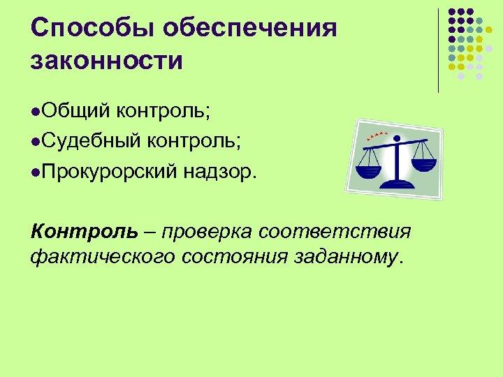 Способы обеспечения законности l. Общий контроль; l. Судебный контроль; l. Прокурорский надзор. Контроль –