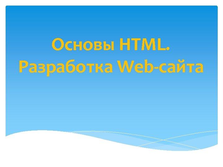 Основы HTML. Разработка Web сайта