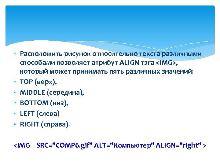 Расположить рисунок относительно текста различными способами позволяет атрибут ALIGN тэга <IMG>, который может