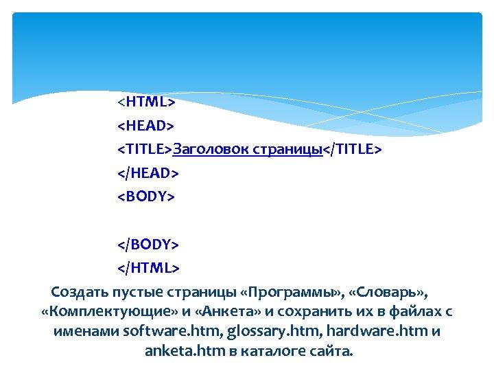 <HTML> <HEAD> <ТIТLЕ>Заголовок страницы</ТIТLЕ> </HEAD> <BODY> </HTML> Создать пустые страницы «Программы» , «Словарь» ,
