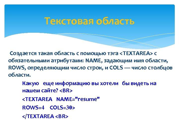 Текстовая область Создается такая область с помощью тэга <TEXTAREA> с обязательными атрибутами: NAME, задающим