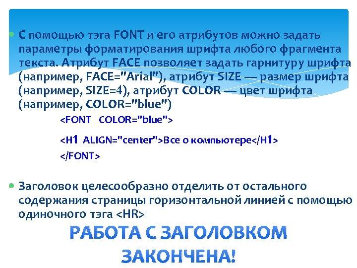 С помощью тэга FONT и его атрибутов можно задать параметры форматирования шрифта любого