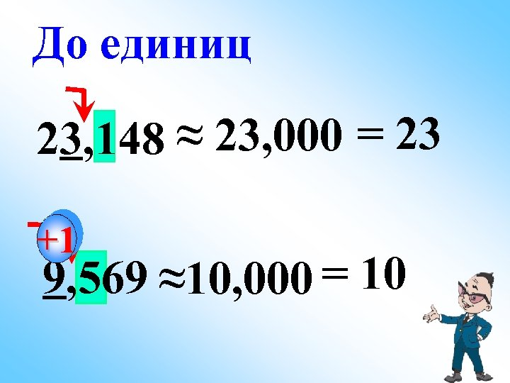 До единиц 23, 148 ≈ 23, 000 = 23 +1 9, 569 ≈10, 000