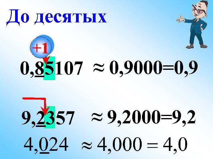 До десятых +1 0, 85107 ≈ 0, 9000=0, 9 9, 2357 ≈ 9, 2000=9,