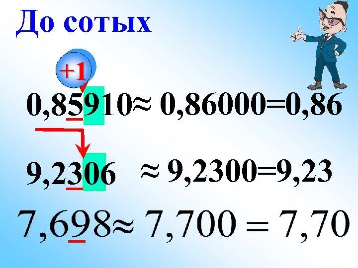 До сотых +1 0, 85910≈ 0, 86000=0, 86 9, 2306 ≈ 9, 2300=9, 23