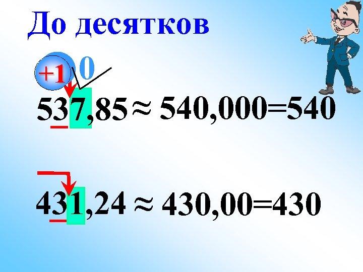 До десятков +1 0 537, 85 ≈ 540, 000=540 431, 24 ≈ 430, 00=430