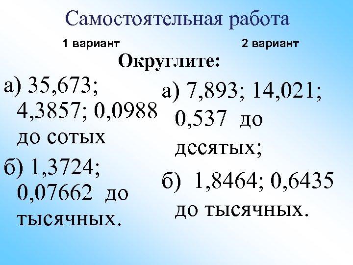 Самостоятельная работа 1 вариант Округлите: 2 вариант а) 35, 673; а) 7, 893; 14,