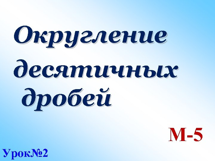 Округление десятичных дробей М-5 Урок№ 2