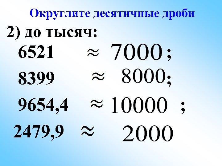 Округлите десятичные дроби 2) до тысяч: 6521 8399 9654, 4 2479, 9 ; ;