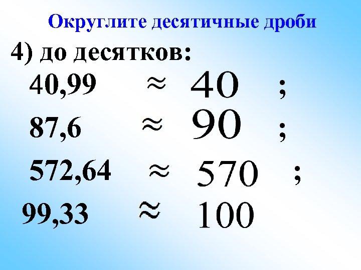 Округлите десятичные дроби 4) до десятков: 40, 99 87, 6 572, 64 99, 33
