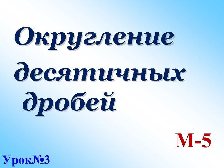 Округление десятичных дробей М-5 Урок№ 3