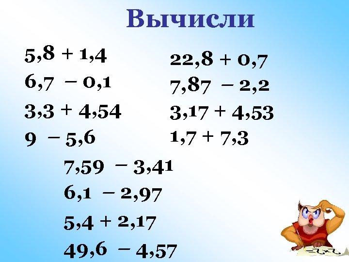 Вычисли 5, 8 + 1, 4 22, 8 + 0, 7 6, 7 –