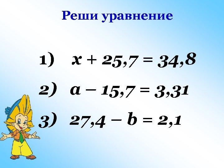 Реши уравнение 1) x + 25, 7 = 34, 8 2) a – 15,
