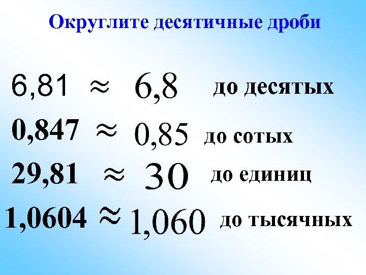 Округлите десятичные дроби 6, 81 0, 847 29, 81 1, 0604 до десятых до