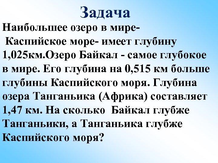 Задача Наибольшее озеро в мире. Каспийское море- имеет глубину 1, 025 км. Озеро Байкал