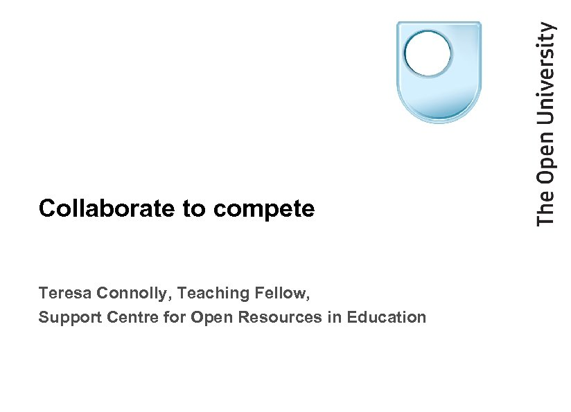 Collaborate to compete Teresa Connolly, Teaching Fellow, Support Centre for Open Resources in Education