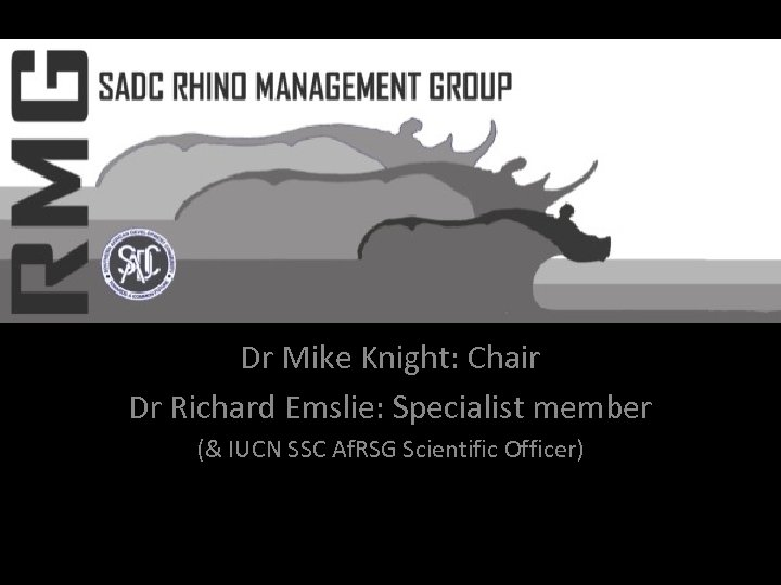 SADC Rhino Management Group Dr Mike Knight: Chair Dr Richard Emslie: Specialist member (&