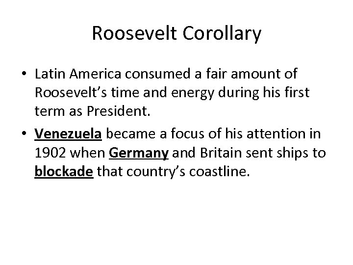 Roosevelt Corollary • Latin America consumed a fair amount of Roosevelt's time and energy