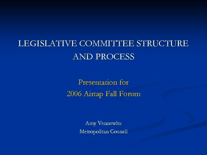 LEGISLATIVE COMMITTEE STRUCTURE AND PROCESS Presentation for 2006 Airtap Fall Forum Amy Vennewitz Metropolitan
