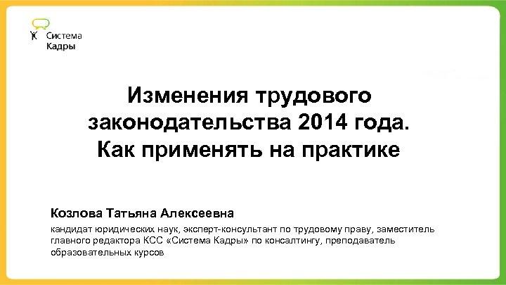 Изменения трудового законодательства 2014 года. Как применять на практике Козлова Татьяна Алексеевна кандидат юридических