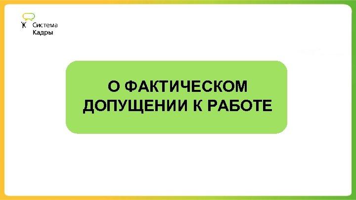 О ФАКТИЧЕСКОМ ДОПУЩЕНИИ К РАБОТЕ