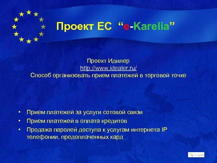 """Проект ЕС """"e-Karelia"""" Проект Идилер http: //www. idealer. ru/ Способ организовать прием платежей в"""