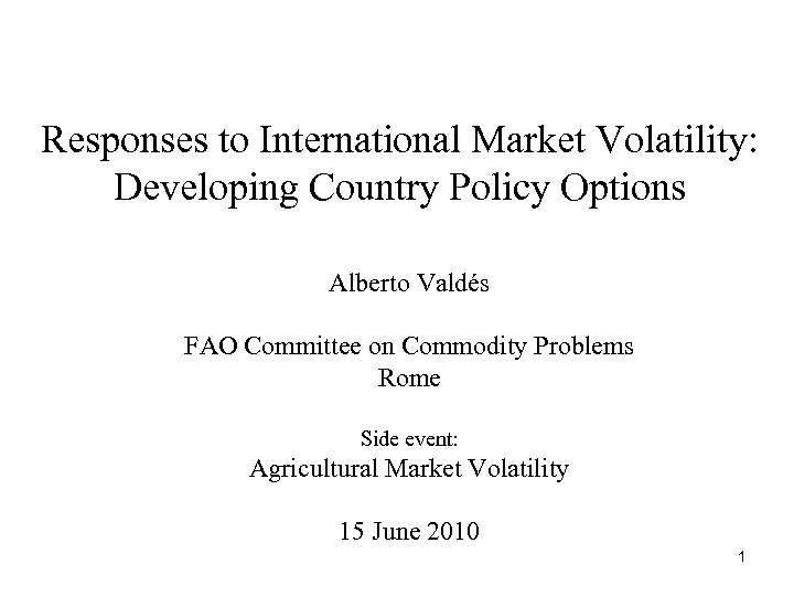 Responses to International Market Volatility: Developing Country Policy Options Alberto Valdés FAO Committee on