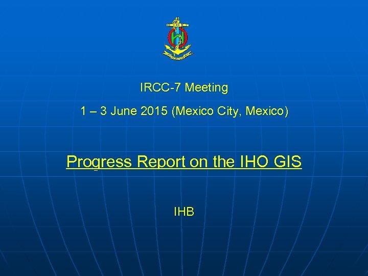 IRCC-7 Meeting 1 – 3 June 2015 (Mexico City, Mexico) Progress Report on the