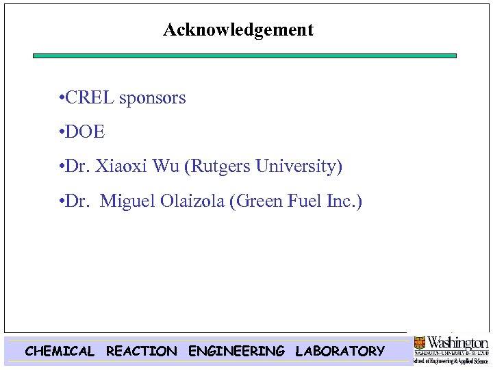 Acknowledgement • CREL sponsors • DOE • Dr. Xiaoxi Wu (Rutgers University) • Dr.