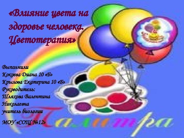 «Влияние цвета на здоровье человека. Цветотерапия» Выполнили Кокоева Диана 10 «Б» Крылова Екатерина
